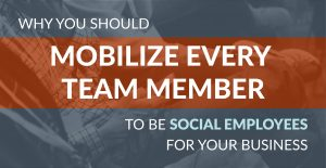 Why You Should Mobilize Every Team Member to be Social Employees for Your Business
