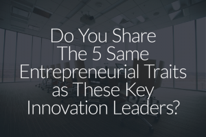 Do You Share the Same Entrepreneurial Traits as These Key Innovation Leaders?