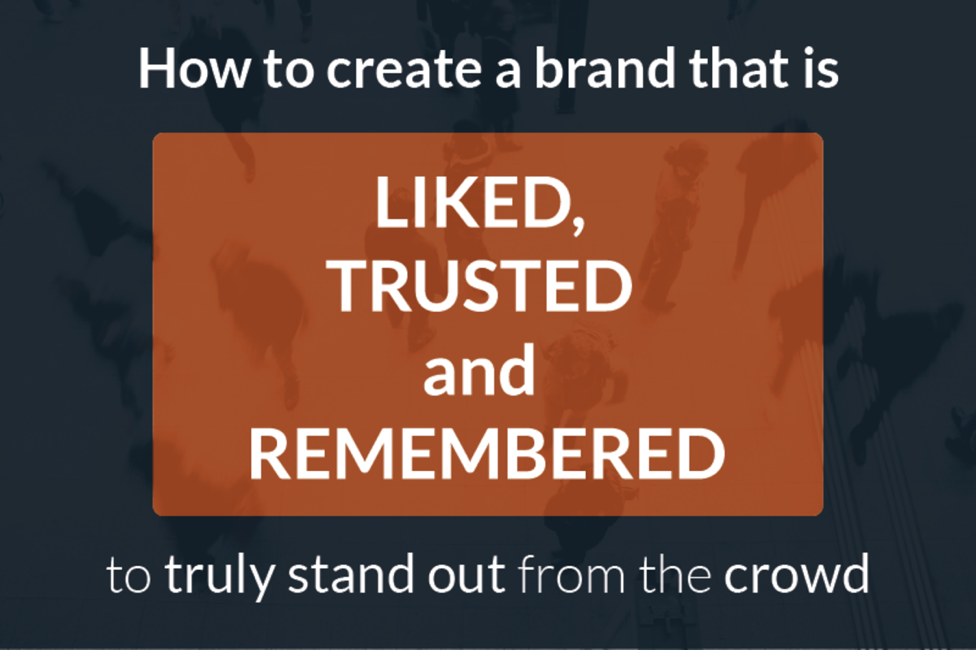 How to Create Brands that are Liked, Trusted and Remembered to Truly Stand Out from the Crowd