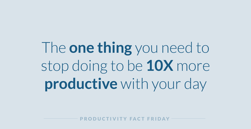 The One Thing You Need to Stop Doing to be 10X More Productive with Your Day