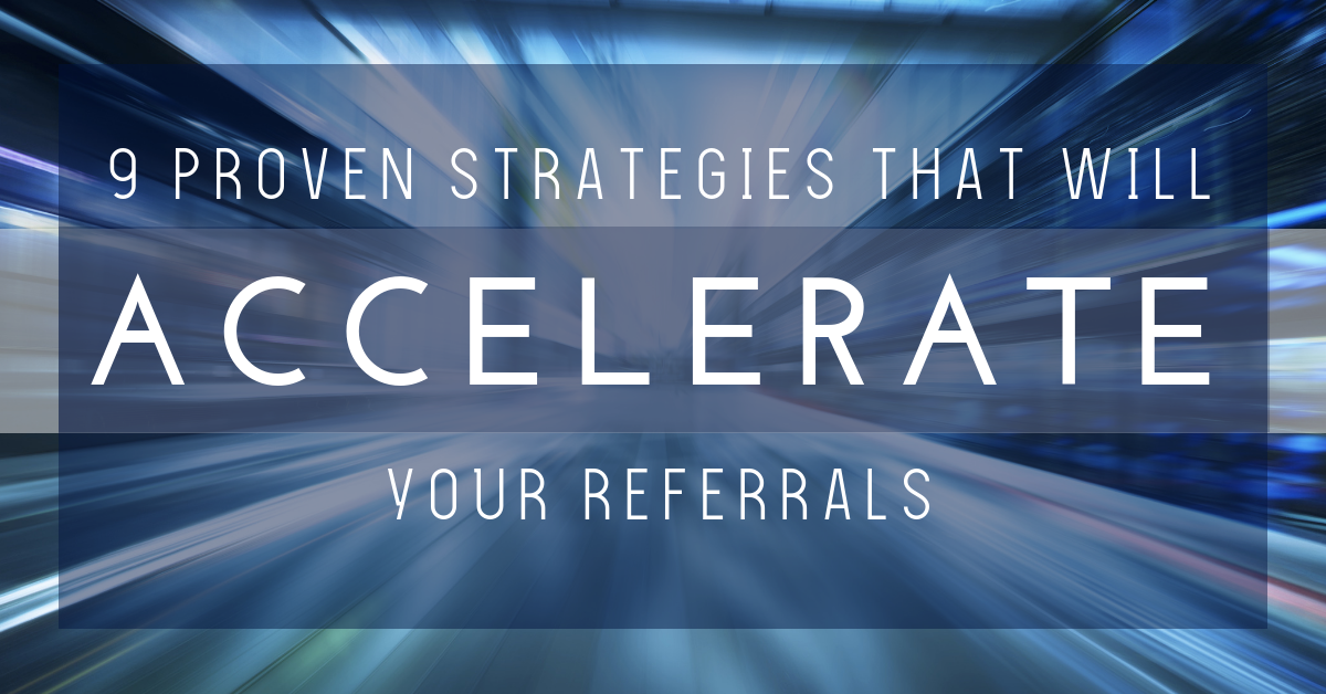 9 Proven Strategies That Will Accelerate Your Referrals